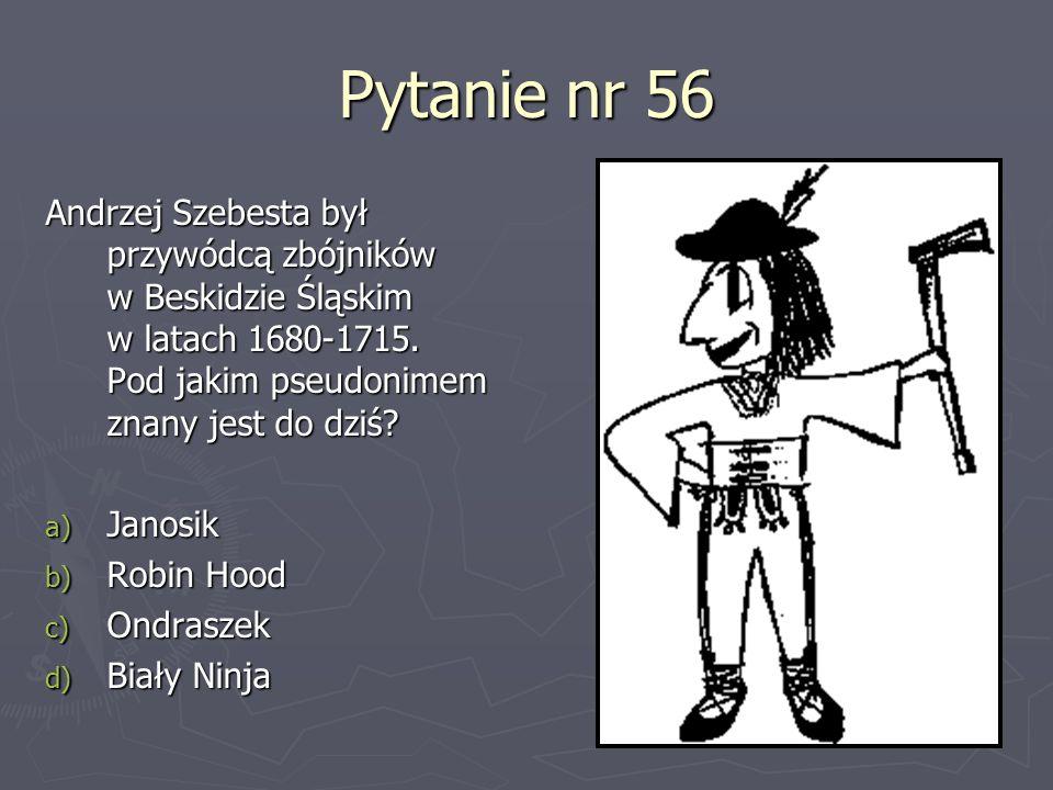 Pytanie nr 56 Andrzej Szebesta był przywódcą zbójników w Beskidzie Śląskim w latach 1680-1715. Pod jakim pseudonimem znany jest do dziś