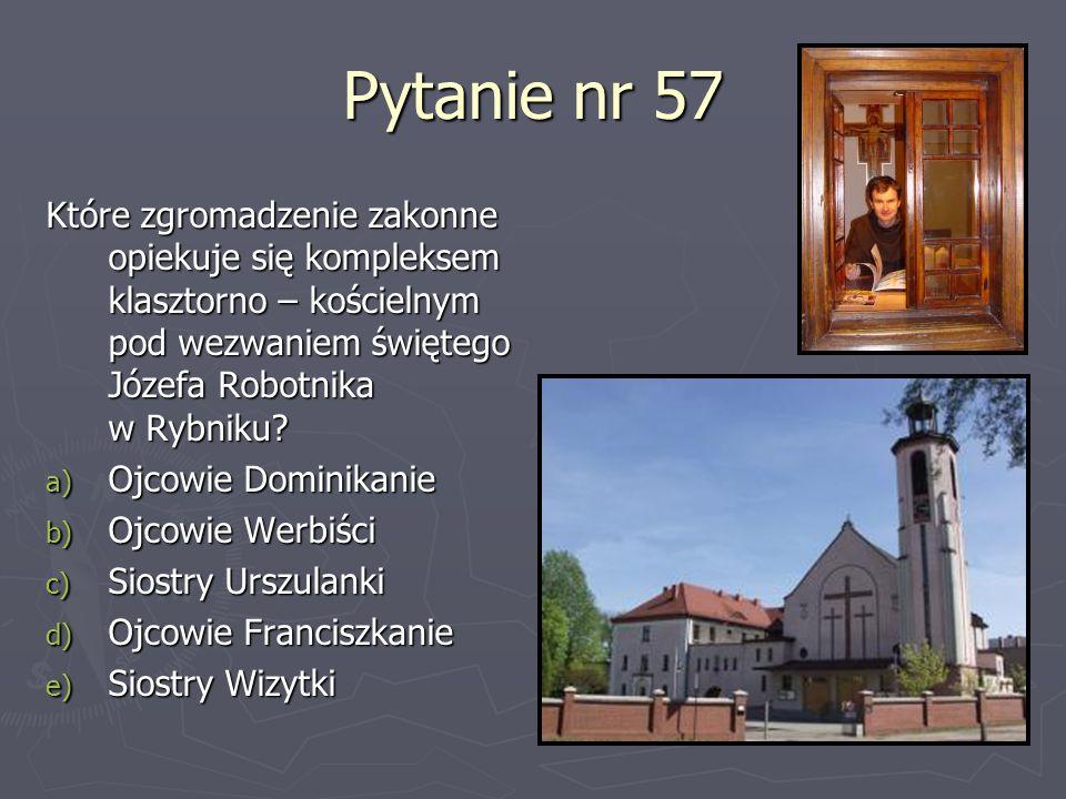 Pytanie nr 57 Które zgromadzenie zakonne opiekuje się kompleksem klasztorno – kościelnym pod wezwaniem świętego Józefa Robotnika w Rybniku