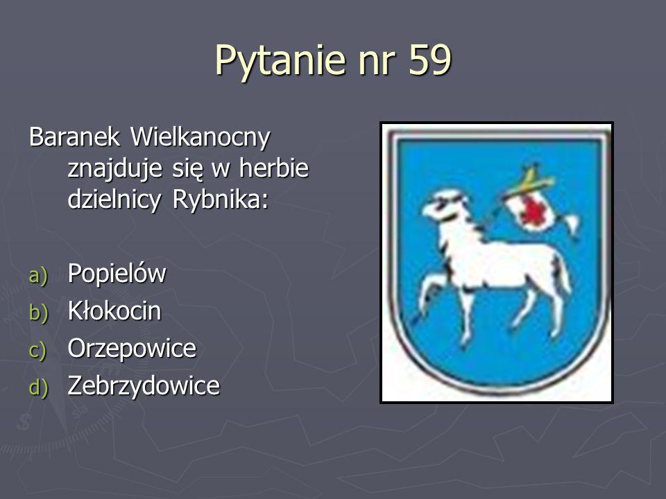 Pytanie nr 59Baranek Wielkanocny znajduje się w herbie dzielnicy Rybnika: Popielów. Kłokocin. Orzepowice.