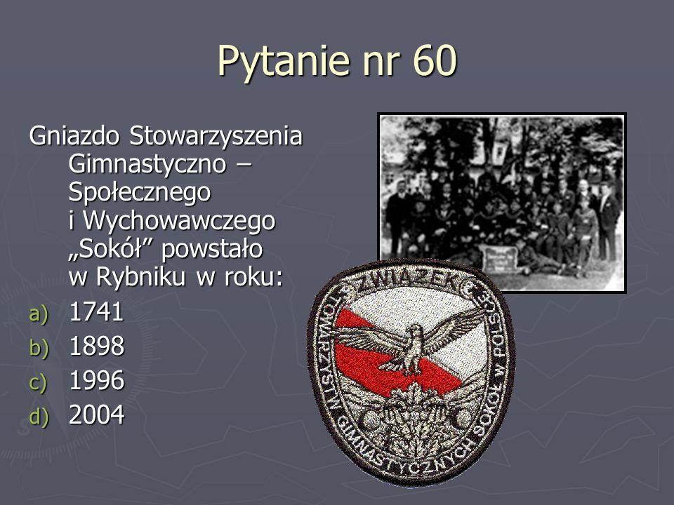 """Pytanie nr 60Gniazdo Stowarzyszenia Gimnastyczno – Społecznego i Wychowawczego """"Sokół powstało w Rybniku w roku:"""