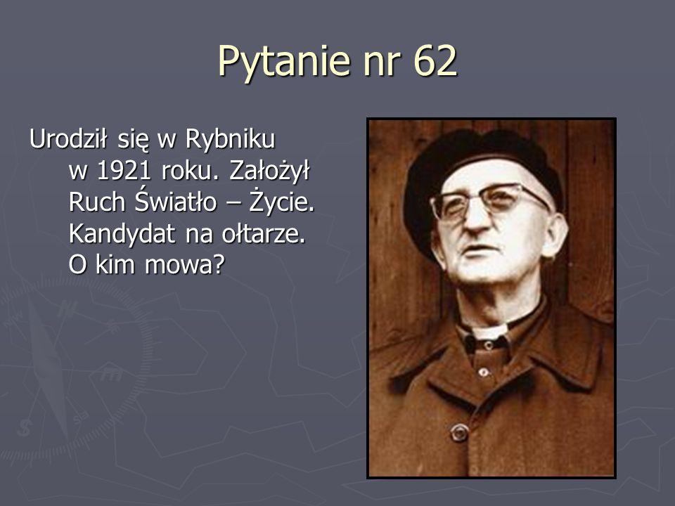 Pytanie nr 62Urodził się w Rybniku w 1921 roku.Założył Ruch Światło – Życie.