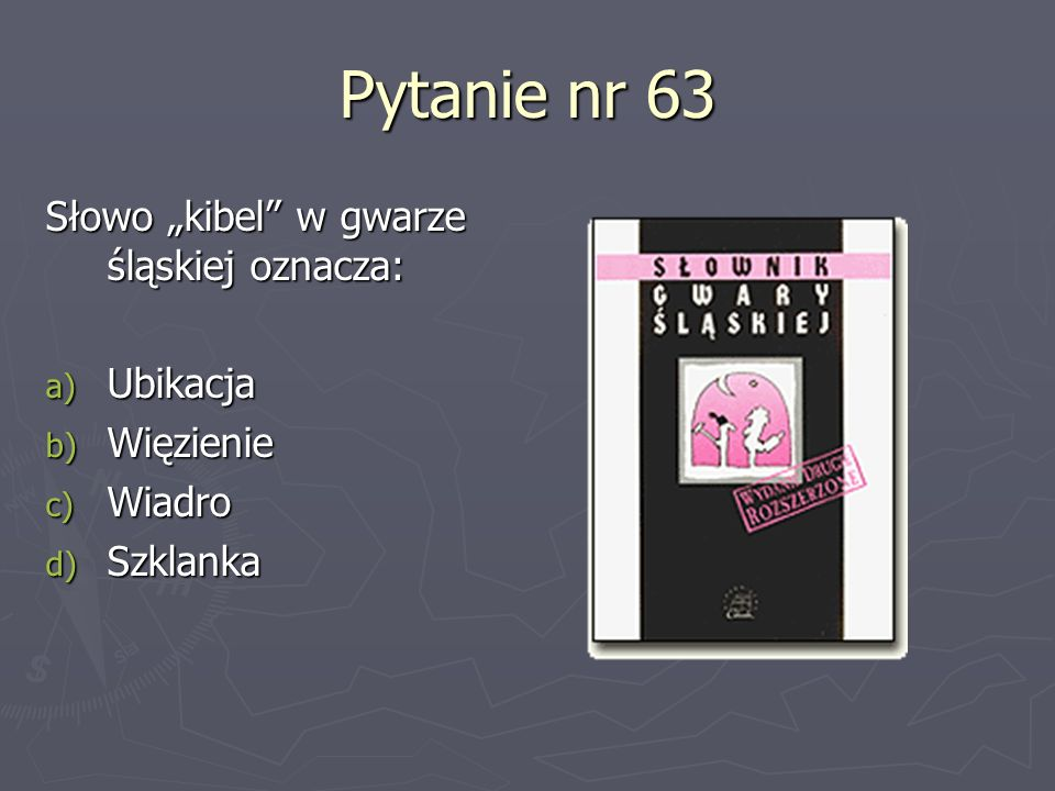 """Pytanie nr 63 Słowo """"kibel w gwarze śląskiej oznacza: Ubikacja"""