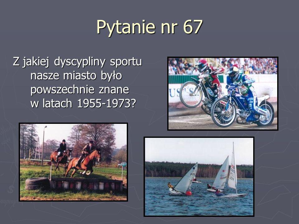 Pytanie nr 67 Z jakiej dyscypliny sportu nasze miasto było powszechnie znane w latach 1955-1973
