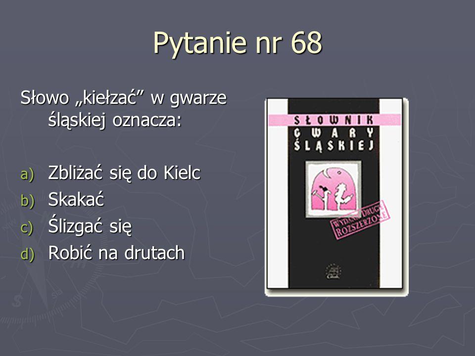 """Pytanie nr 68 Słowo """"kiełzać w gwarze śląskiej oznacza:"""
