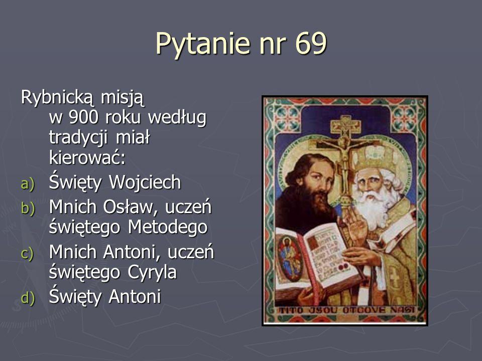 Pytanie nr 69 Rybnicką misją w 900 roku według tradycji miał kierować: