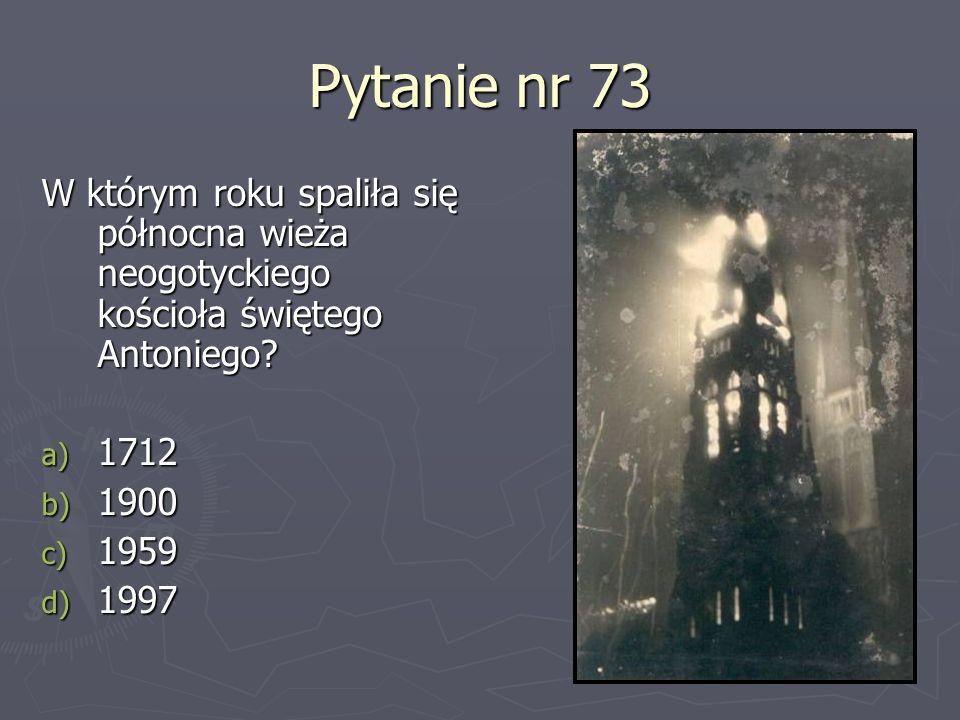Pytanie nr 73 W którym roku spaliła się północna wieża neogotyckiego kościoła świętego Antoniego 1712.