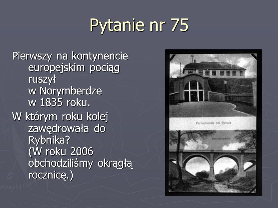 Pytanie nr 75Pierwszy na kontynencie europejskim pociąg ruszył w Norymberdze w 1835 roku.