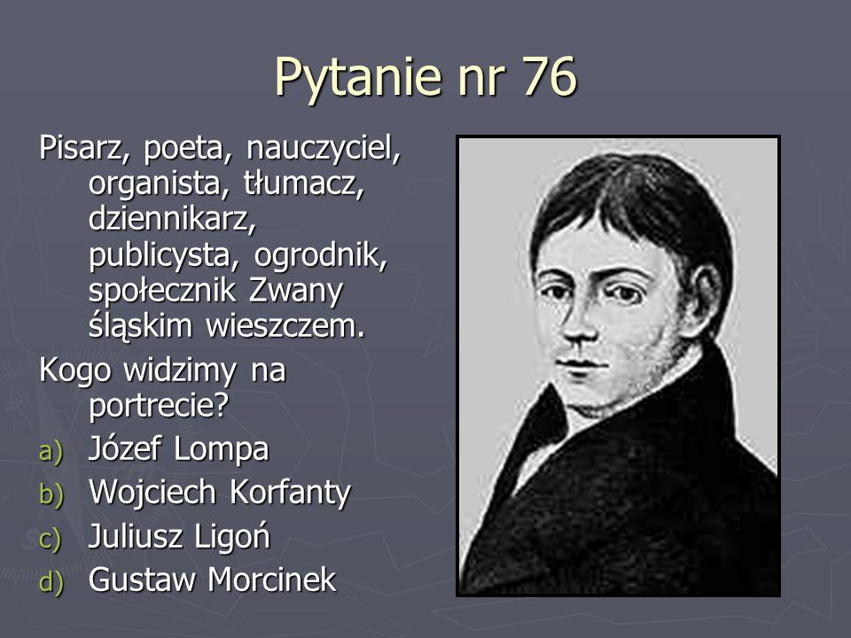 Pytanie nr 76Pisarz, poeta, nauczyciel, organista, tłumacz, dziennikarz, publicysta, ogrodnik, społecznik Zwany śląskim wieszczem.
