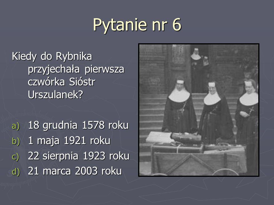 Pytanie nr 6 Kiedy do Rybnika przyjechała pierwsza czwórka Sióstr Urszulanek 18 grudnia 1578 roku.