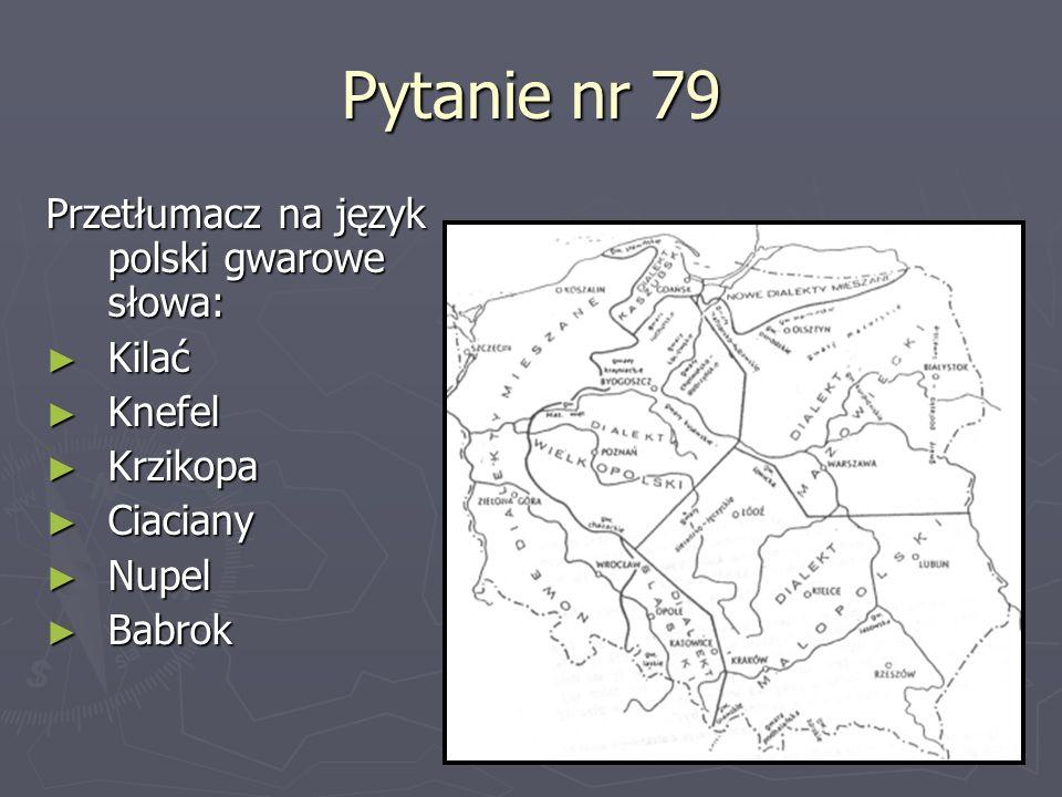 Pytanie nr 79 Przetłumacz na język polski gwarowe słowa: Kilać Knefel