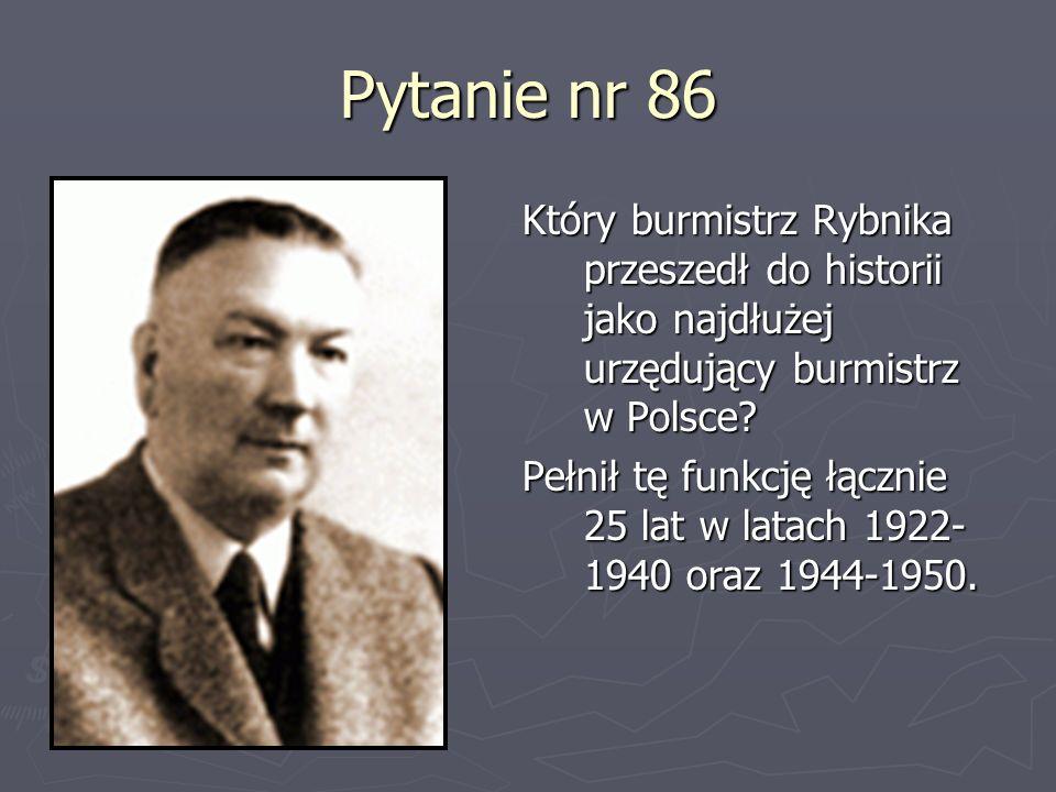 Pytanie nr 86 Który burmistrz Rybnika przeszedł do historii jako najdłużej urzędujący burmistrz w Polsce