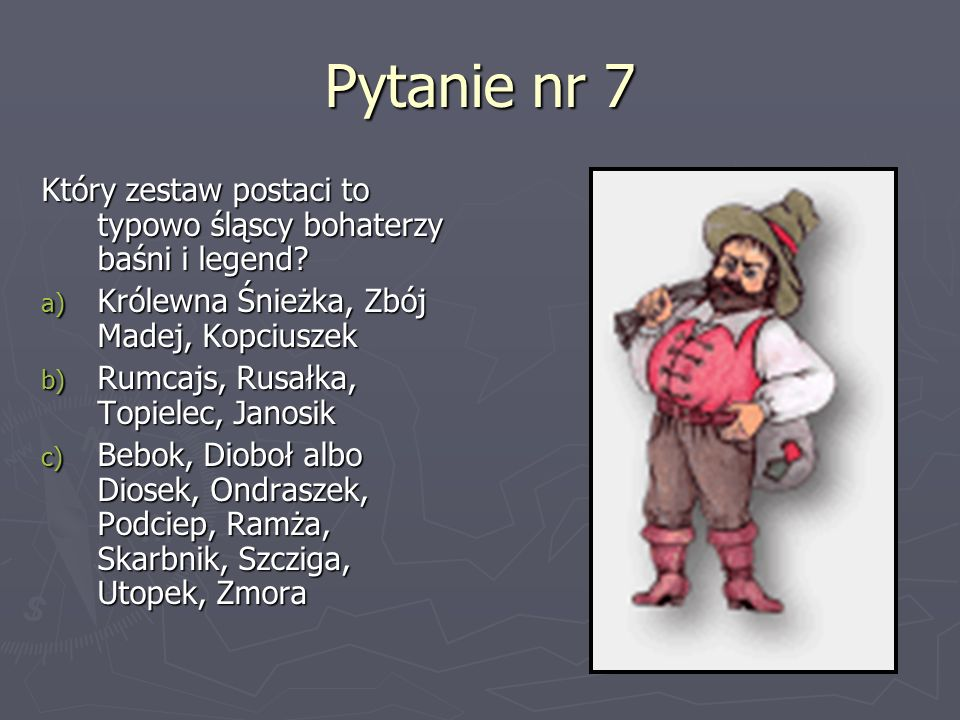 Pytanie nr 7 Który zestaw postaci to typowo śląscy bohaterzy baśni i legend Królewna Śnieżka, Zbój Madej, Kopciuszek.