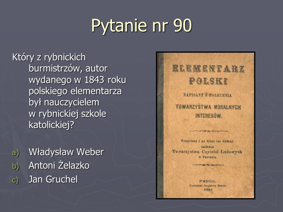 Pytanie nr 90 Który z rybnickich burmistrzów, autor wydanego w 1843 roku polskiego elementarza był nauczycielem w rybnickiej szkole katolickiej