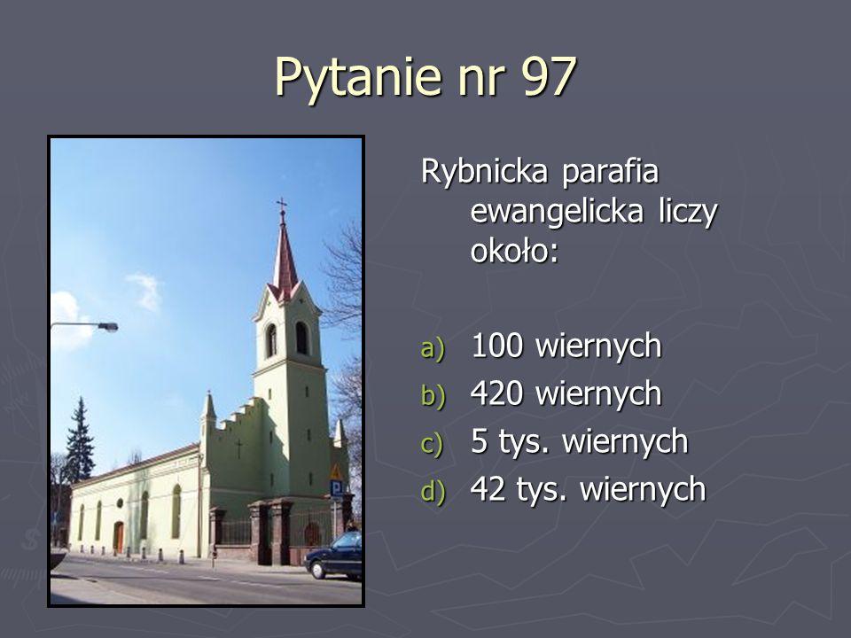 Pytanie nr 97 Rybnicka parafia ewangelicka liczy około: 100 wiernych