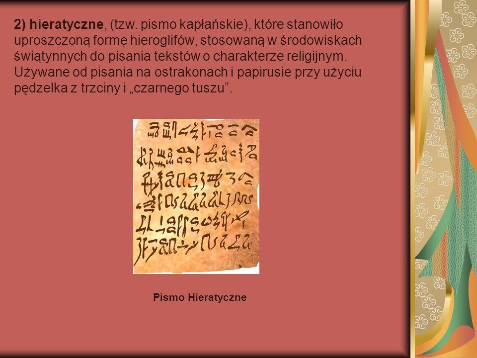 """2) hieratyczne, (tzw. pismo kapłańskie), które stanowiło uproszczoną formę hieroglifów, stosowaną w środowiskach świątynnych do pisania tekstów o charakterze religijnym. Używane od pisania na ostrakonach i papirusie przy użyciu pędzelka z trzciny i """"czarnego tuszu ."""