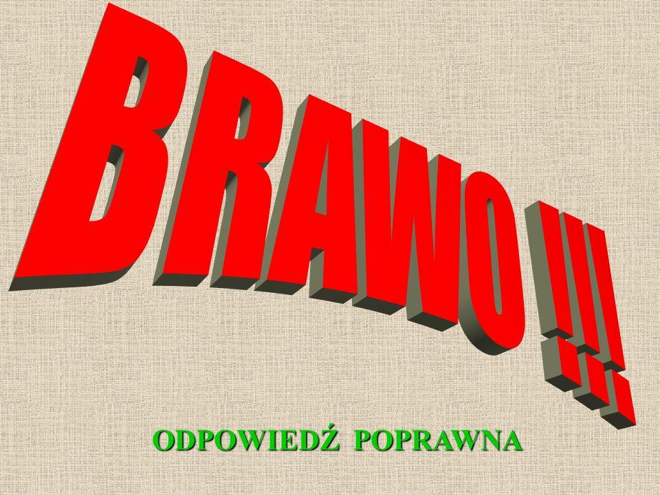 BRAWO !!! ODPOWIEDŹ POPRAWNA