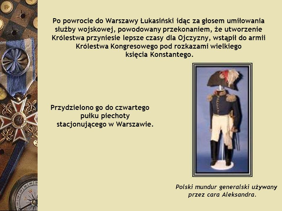 Po powrocie do Warszawy Łukasiński idąc za głosem umiłowania służby wojskowej, powodowany przekonaniem, że utworzenie Królestwa przyniesie lepsze czasy dla Ojczyzny, wstąpił do armii Królestwa Kongresowego pod rozkazami wielkiego księcia Konstantego.