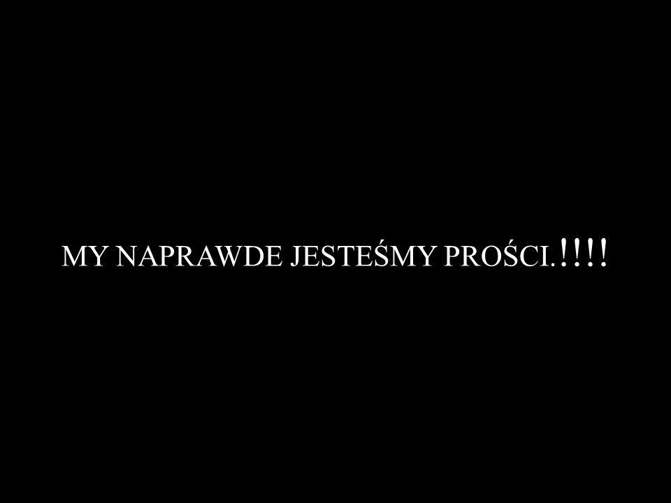 MY NAPRAWDE JESTEŚMY PROŚCI.!!!!