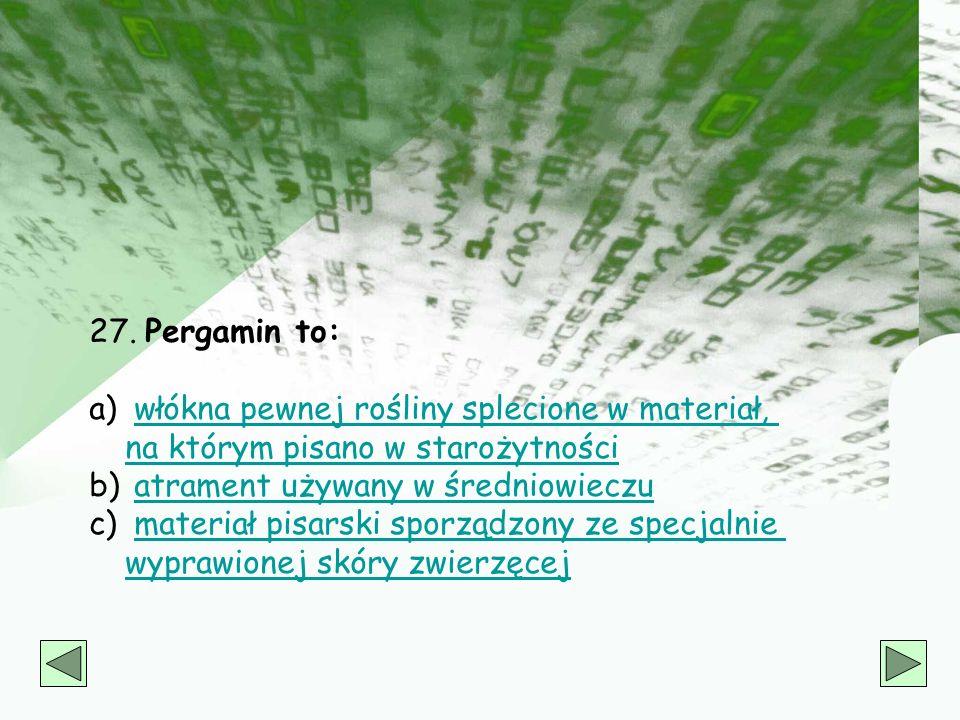 27. Pergamin to: włókna pewnej rośliny splecione w materiał, na którym pisano w starożytności. atrament używany w średniowieczu.