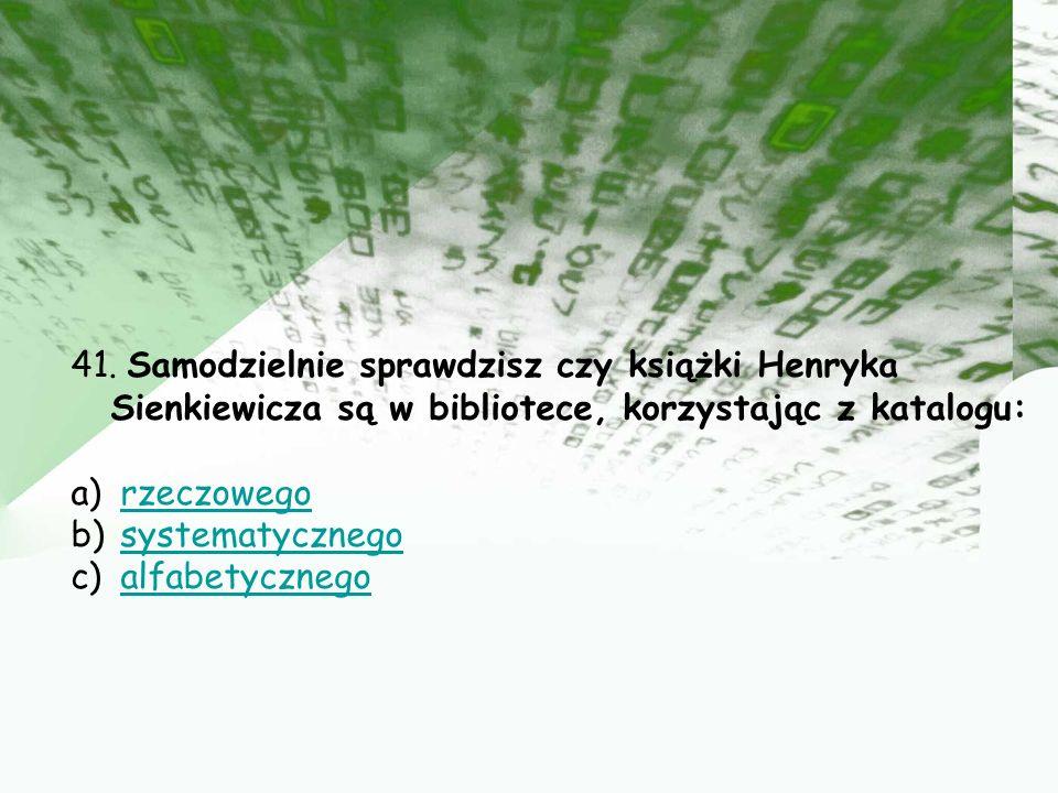 41. Samodzielnie sprawdzisz czy książki Henryka Sienkiewicza są w bibliotece, korzystając z katalogu: