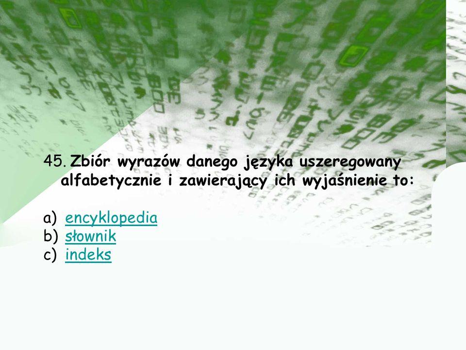 45. Zbiór wyrazów danego języka uszeregowany alfabetycznie i zawierający ich wyjaśnienie to: