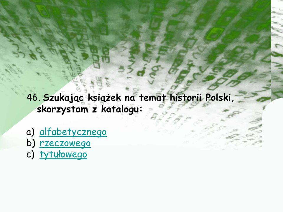 46. Szukając książek na temat historii Polski, skorzystam z katalogu: