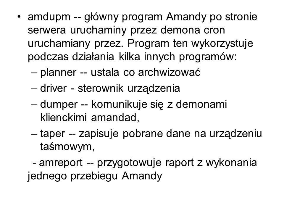 amdupm -- główny program Amandy po stronie serwera uruchaminy przez demona cron uruchamiany przez. Program ten wykorzystuje podczas działania kilka innych programów: