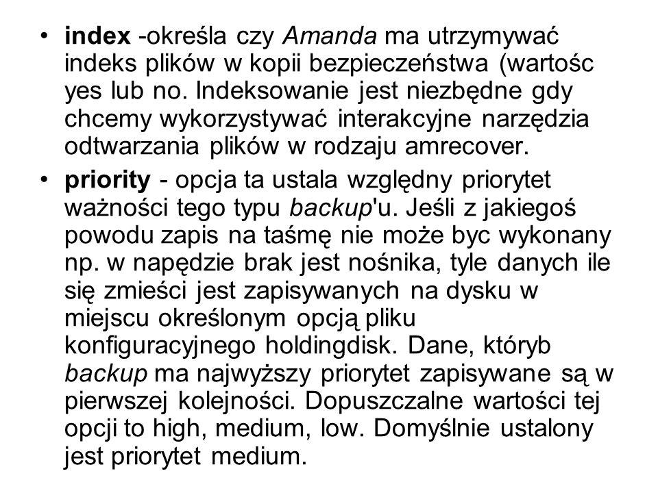 index -określa czy Amanda ma utrzymywać indeks plików w kopii bezpieczeństwa (wartośc yes lub no. Indeksowanie jest niezbędne gdy chcemy wykorzystywać interakcyjne narzędzia odtwarzania plików w rodzaju amrecover.