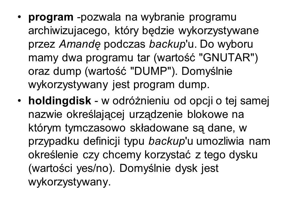 program -pozwala na wybranie programu archiwizujacego, który będzie wykorzystywane przez Amandę podczas backup u. Do wyboru mamy dwa programu tar (wartość GNUTAR ) oraz dump (wartość DUMP ). Domyślnie wykorzystywany jest program dump.