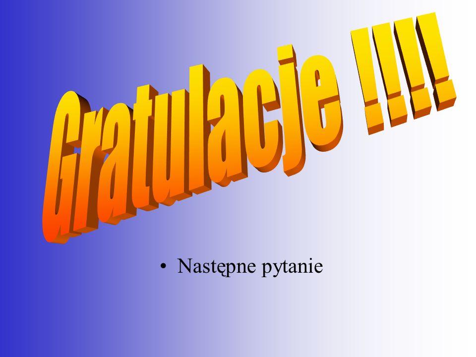 Gratulacje !!!! Następne pytanie