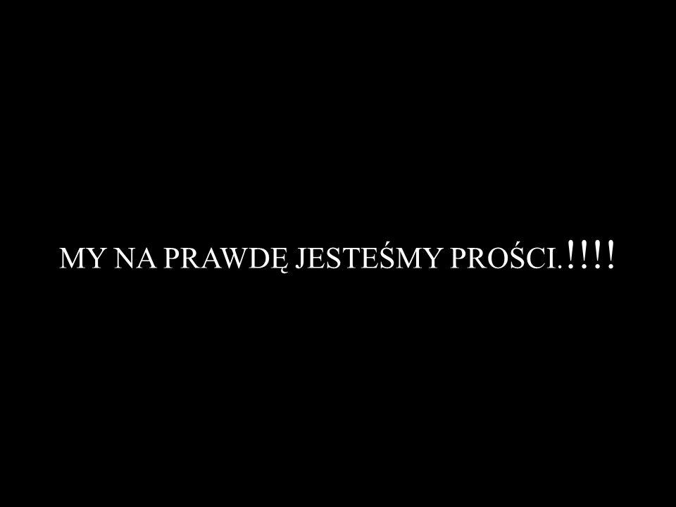 MY NA PRAWDĘ JESTEŚMY PROŚCI.!!!!