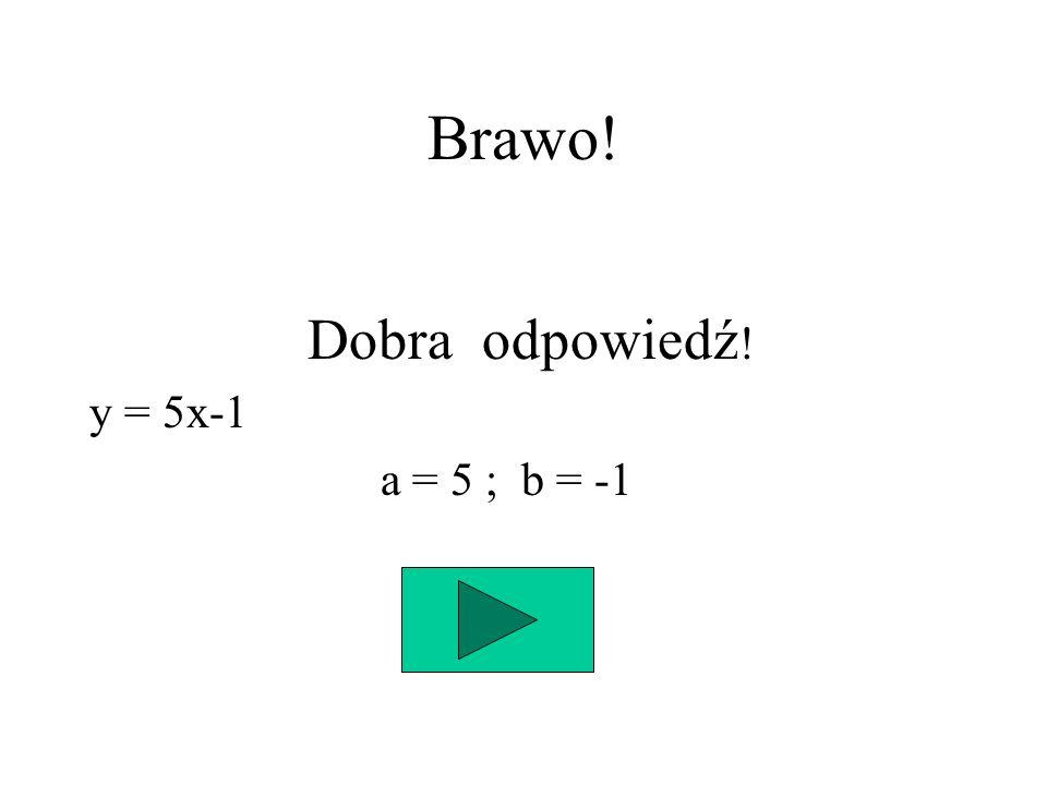 Brawo! Dobra odpowiedź! y = 5x-1 a = 5 ; b = -1