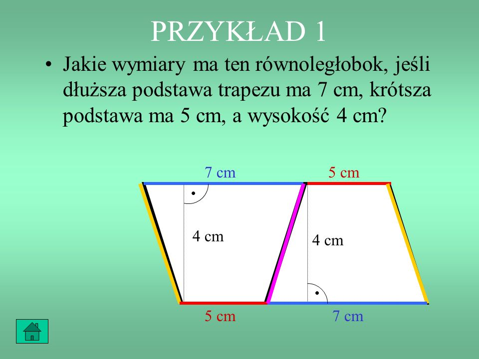 PRZYKŁAD 1 Jakie wymiary ma ten równoległobok, jeśli dłuższa podstawa trapezu ma 7 cm, krótsza podstawa ma 5 cm, a wysokość 4 cm