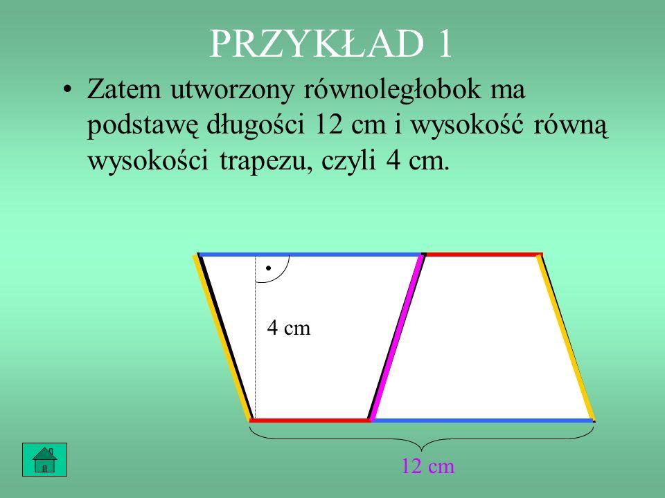 PRZYKŁAD 1 Zatem utworzony równoległobok ma podstawę długości 12 cm i wysokość równą wysokości trapezu, czyli 4 cm.