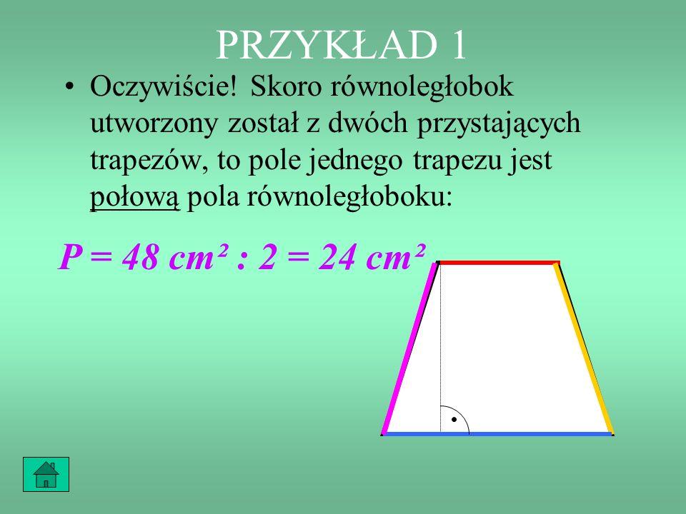 PRZYKŁAD 1 Oczywiście! Skoro równoległobok utworzony został z dwóch przystających trapezów, to pole jednego trapezu jest połową pola równoległoboku: