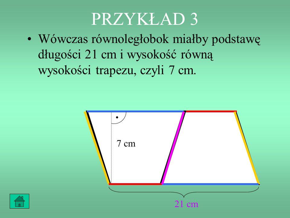 PRZYKŁAD 3 Wówczas równoległobok miałby podstawę długości 21 cm i wysokość równą wysokości trapezu, czyli 7 cm.