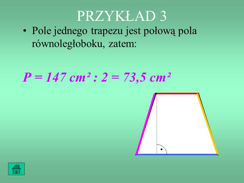 PRZYKŁAD 3 Pole jednego trapezu jest połową pola równoległoboku, zatem: P = 147 cm² : 2 = 73,5 cm²