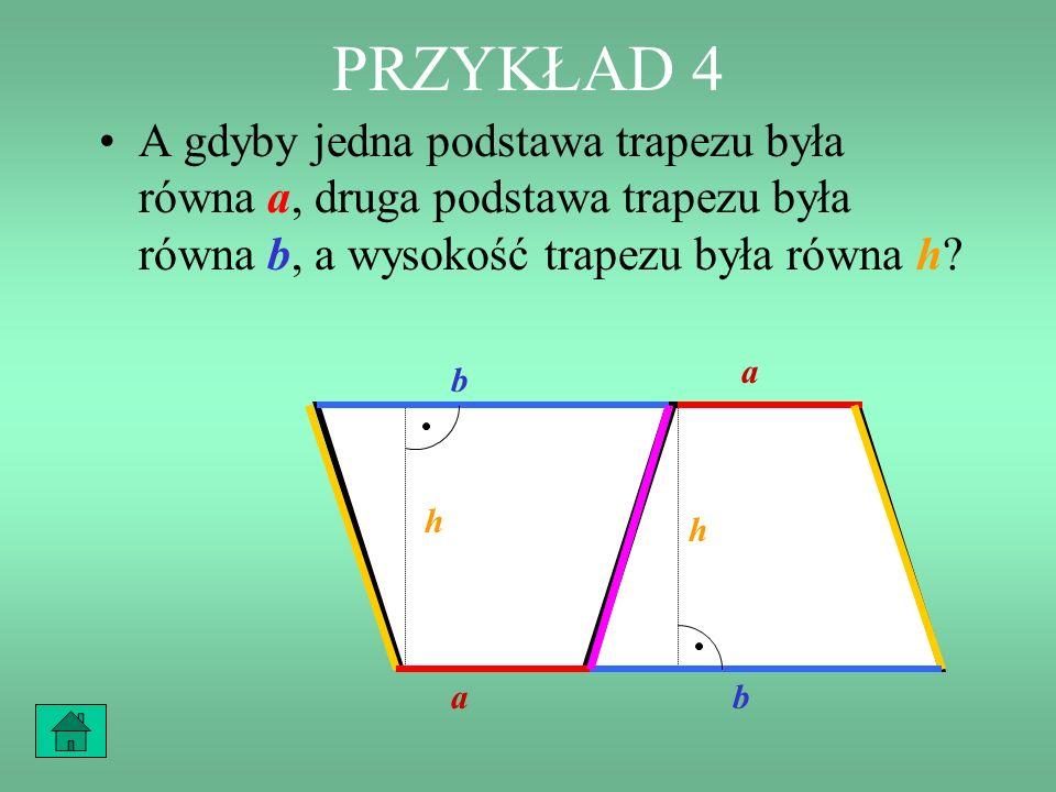 PRZYKŁAD 4 A gdyby jedna podstawa trapezu była równa a, druga podstawa trapezu była równa b, a wysokość trapezu była równa h