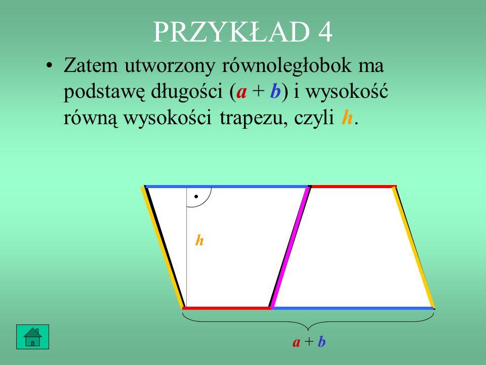 PRZYKŁAD 4 Zatem utworzony równoległobok ma podstawę długości (a + b) i wysokość równą wysokości trapezu, czyli h.