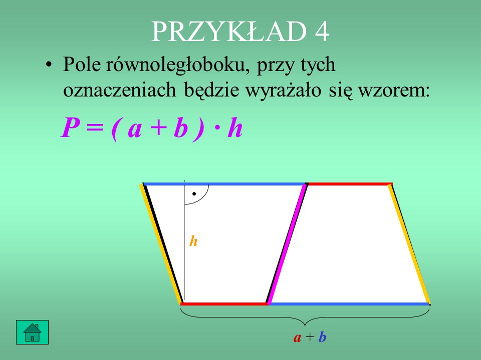 PRZYKŁAD 4 Pole równoległoboku, przy tych oznaczeniach będzie wyrażało się wzorem: P = ( a + b ) · h.
