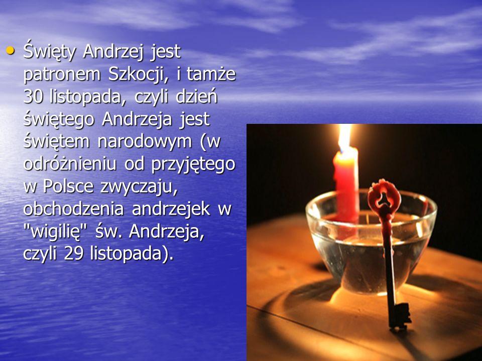 Święty Andrzej jest patronem Szkocji, i tamże 30 listopada, czyli dzień świętego Andrzeja jest świętem narodowym (w odróżnieniu od przyjętego w Polsce zwyczaju, obchodzenia andrzejek w wigilię św.