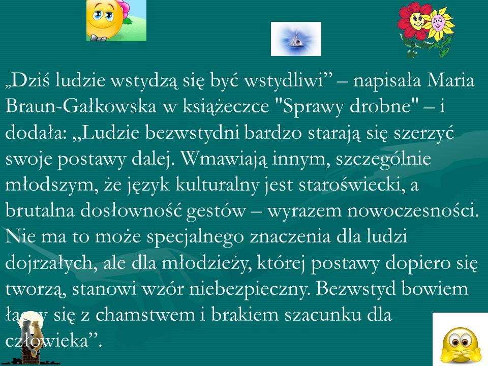 """""""Dziś ludzie wstydzą się być wstydliwi – napisała Maria Braun-Gałkowska w książeczce Sprawy drobne – i dodała: """"Ludzie bezwstydni bardzo starają się szerzyć swoje postawy dalej."""