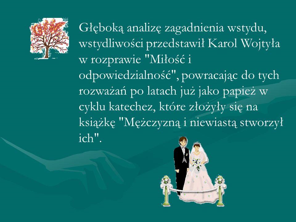 Głęboką analizę zagadnienia wstydu, wstydliwości przedstawił Karol Wojtyła w rozprawie Miłość i odpowiedzialność , powracając do tych rozważań po latach już jako papież w cyklu katechez, które złożyły się na książkę Mężczyzną i niewiastą stworzył ich .