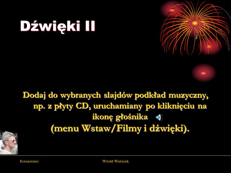 Dźwięki II Dodaj do wybranych slajdów podkład muzyczny, np. z płyty CD, uruchamiany po kliknięciu na ikonę głośnika (menu Wstaw/Filmy i dźwięki).