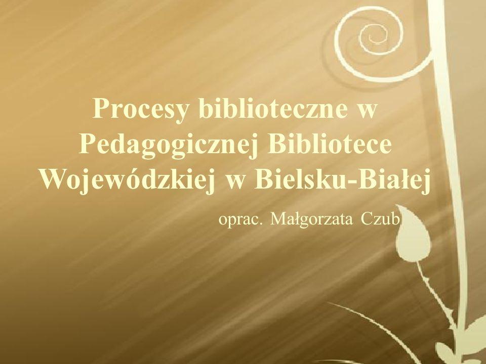 Procesy biblioteczne w Pedagogicznej Bibliotece Wojewódzkiej w Bielsku-Białej oprac. Małgorzata Czub