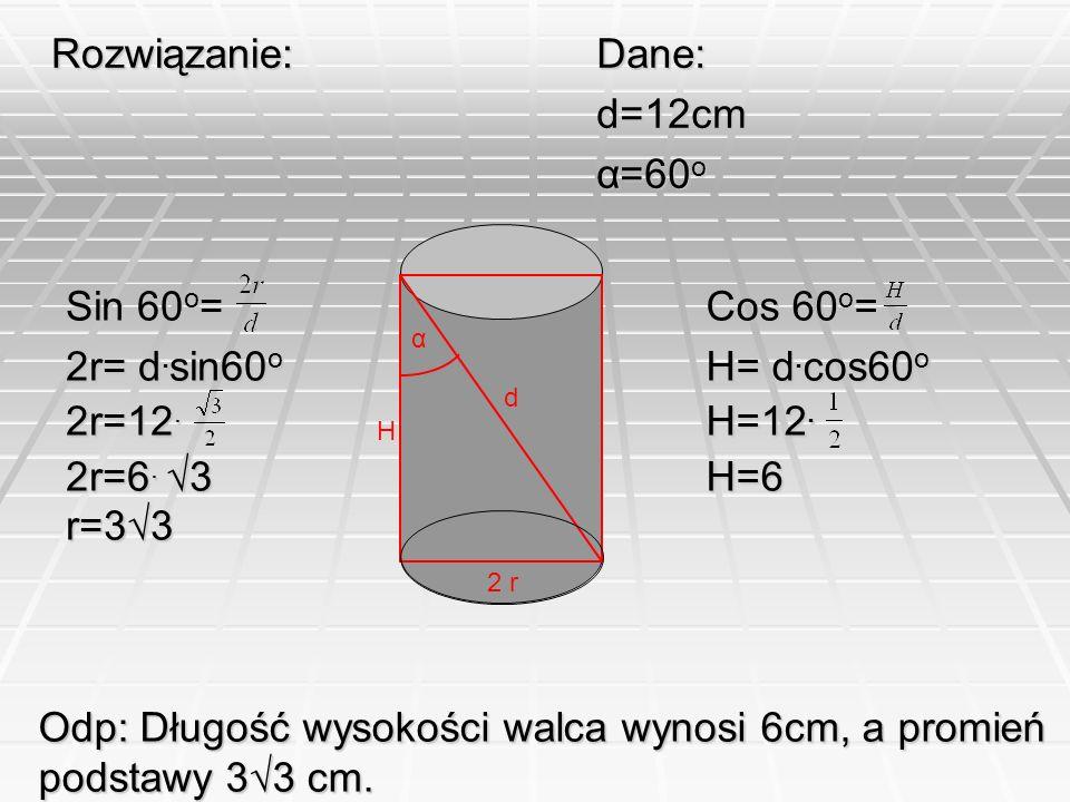 Odp: Długość wysokości walca wynosi 6cm, a promień podstawy 3√3 cm.