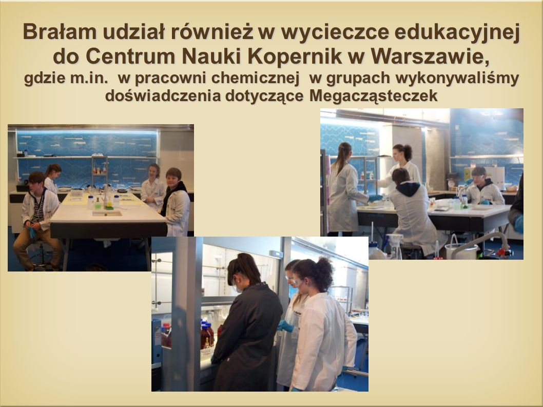 Brałam udział również w wycieczce edukacyjnej do Centrum Nauki Kopernik w Warszawie, gdzie m.in.