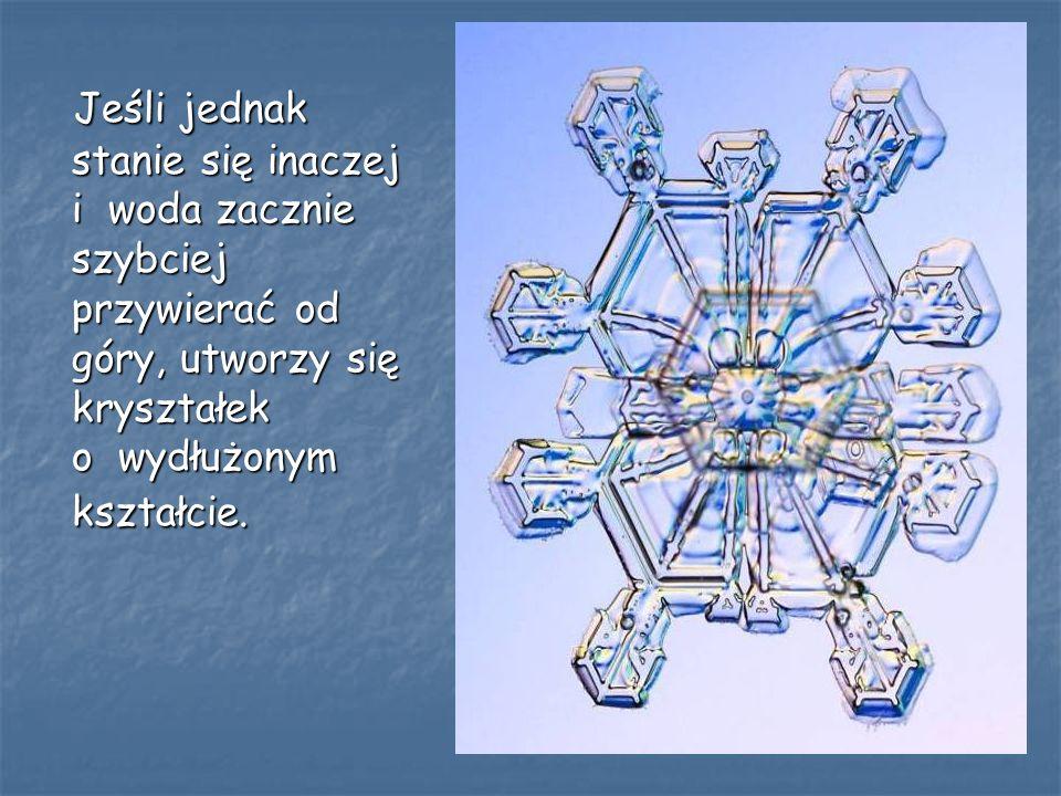 Jeśli jednak stanie się inaczej i woda zacznie szybciej przywierać od góry, utworzy się kryształek o wydłużonym kształcie.