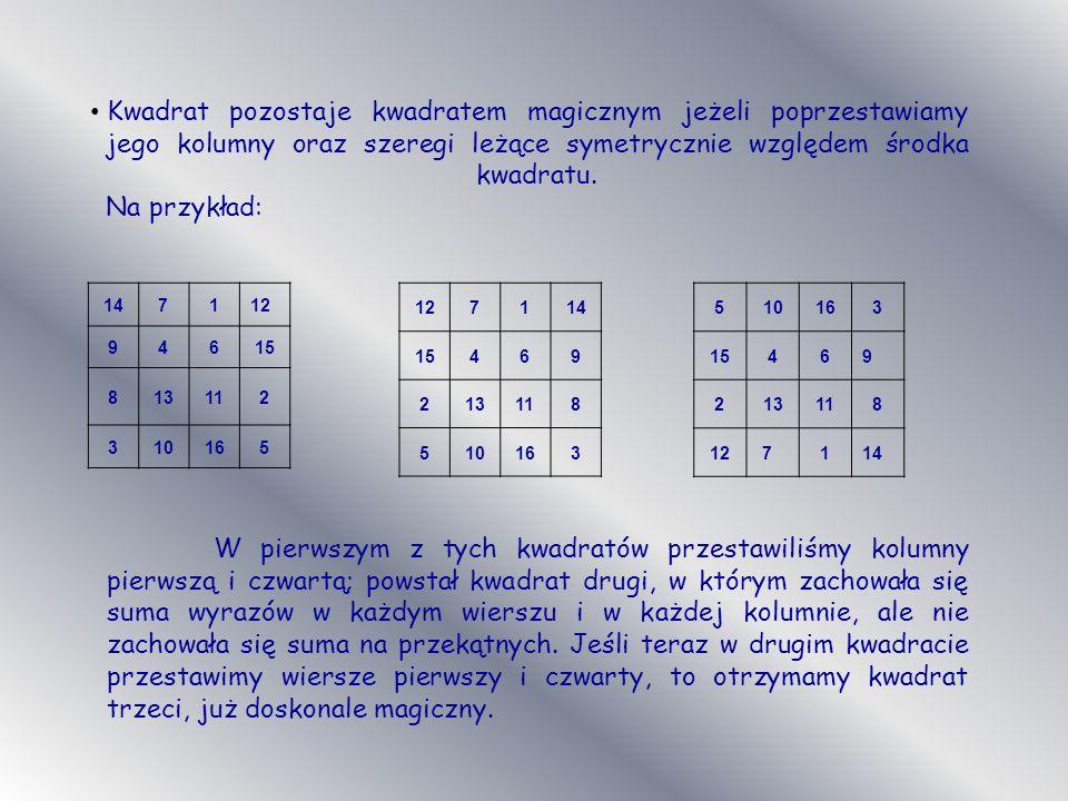 Kwadrat pozostaje kwadratem magicznym jeżeli poprzestawiamy jego kolumny oraz szeregi leżące symetrycznie względem środka kwadratu. Na przykład:
