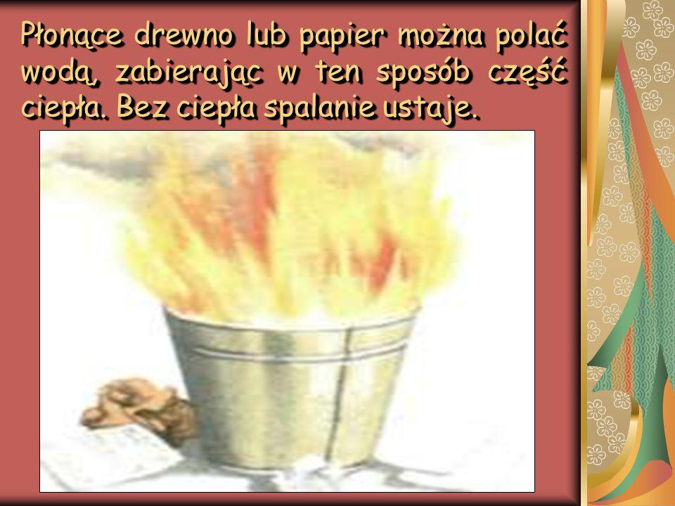 Płonące drewno lub papier można polać wodą, zabierając w ten sposób część ciepła.